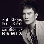 anh khong niu keo 2 (remix) - lam chan huy