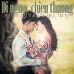 di nguoc chieu thuong (single) - tra ngoc hang, ung hoang phuc
