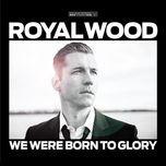 we were born to glory - royal wood