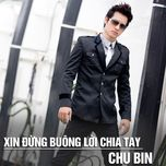 xin dung buong loi chia tay (single) - chu bin