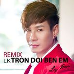 lien khuc tron doi ben em (remix) - ly hai
