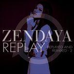 replay (replayed and remixed - 2) - zendaya
