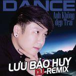 anh khong dep trai (dance remix) - luu bao huy