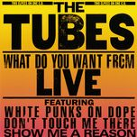 what do you want from live - the tubes