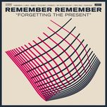 forgetting the present - remember remember