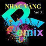 nhac vang dance remix (vol. 3) - dj