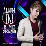 dj remix cuc manh - truong khai minh