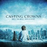 until the whole world hears - casting crowns