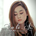 Em Là Ai (Single) - Trà My (The Voice)
