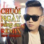 chuoi ngay vang em (remix new version) - chau khai phong