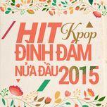 hit k-pop dinh dam nua dau nam 2015 - v.a