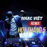 nhac viet remix hot thang 5 - dj