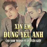 xin em dung yeu anh (single) - cao nam thanh, ly tuan kiet (hkt)