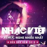 nhac viet remix nghe nhieu nhat nua dau nam 2016 - dj
