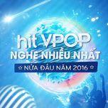hit v-pop nghe nhieu nhat nua dau nam 2016 - v.a