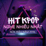 hit k-pop nghe nhieu nhat nua dau nam 2016 - v.a