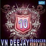 vn deejay producer 2016 (vol. 10) - dj
