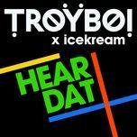 hear dat (single) - troyboi, icekream