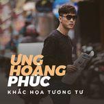 khac hoa tuong tu (single) - ung hoang phuc