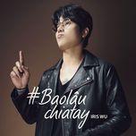 bao lau chia tay (single) - iris wu (trinh khoi vi)