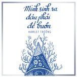 minh sinh ra dau phai de buon (single) - hamlet truong