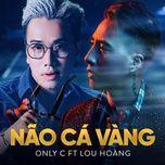 nao ca vang (single) - onlyc, lou hoang