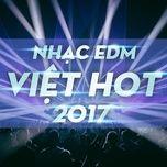 nhac edm viet hot 2017 - v.a