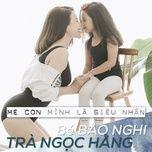 me con minh la sieu nhan (single) - tra ngoc hang, be bao nghi