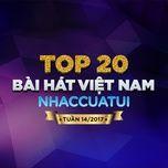 top 20 bai hat viet nam nhaccuatui tuan 14/2017 - v.a