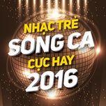 nhac tre song ca cuc hay 2016 - v.a