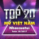 Top 20 MV Việt Nam NhacCuaTui Tuần 18/2017