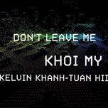 don't leave me (single) - khoi my, kelvin khanh, nguyen hoang tuan