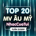 Top 20 MV Âu Mỹ NhacCuaTui Tuần 21/2017