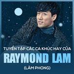 tuyen tap ca khuc hay cua raymond lam (lam phong) - raymond lam (lam phong)