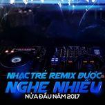 nhac tre remix duoc nghe nhieu nua dau nam 2017 - v.a