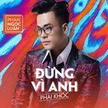 dung vi anh phai khoc (single) - phan ngoc luan