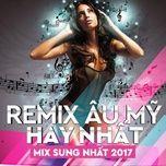 remix au my hay nhat 2017 - v.a