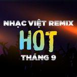 Nhạc Việt Remix Hot Tháng 09/2017