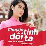 chuyen tinh doi ta (nhac vang bolero 2017 chon loc) - v.a