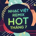 Nhạc Việt Remix Hot Tháng 7