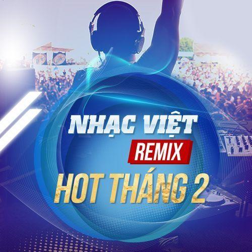 Nhạc Việt Remix Hot Tháng 2