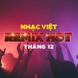 Nhạc Việt Remix Hot Tháng 12/2017