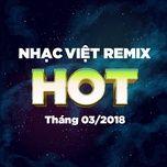 Nhạc Việt Remix Hot Tháng 03/2018 - DJ