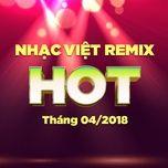 Nhạc Việt Remix Hot Tháng 04/2018 - DJ