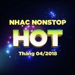 Nhạc Nonstop Hot Tháng 04/2018 - DJ